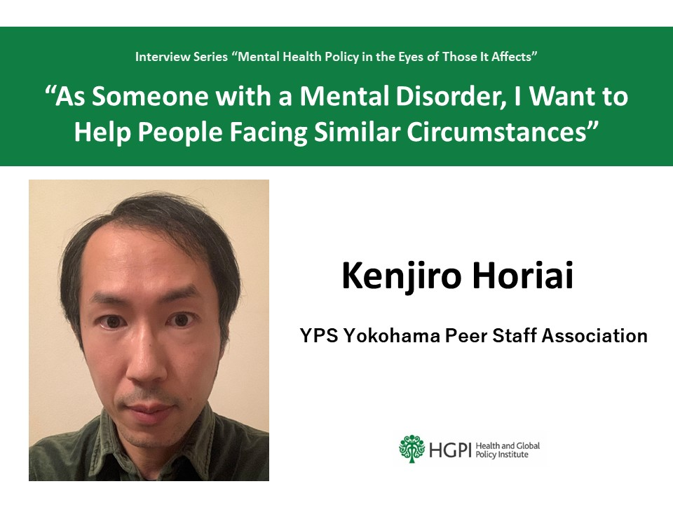 """Mental Health Policy in the Eyes of Those It Affects"" Interview #3: Mr. Kenjiro Horiai ""As Someone with a Mental Disorder, I Want to Help People Facing Similar Circumstances"""