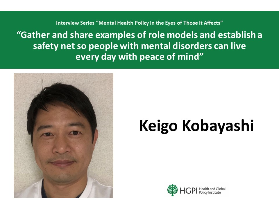 """Mental Health Policy in the Eyes of Those It Affects"" Interview Series  Interview #4: Mr. Keigo Kobayashi ""Gather and share examples of role models and establish a safety net so people with mental disorders can live every day with peace of mind"""