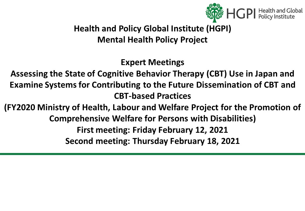 [Event Report] Mental Health Policy Project Expert Meetings Held on Assessing the State of Cognitive Behavior Therapy (CBT) Use in Japan and Examine Systems for Contributing to the Future Dissemination of CBT and CBT-based Practices (First meeting: February 12, 2021. Second meeting: February 18, 2021)
