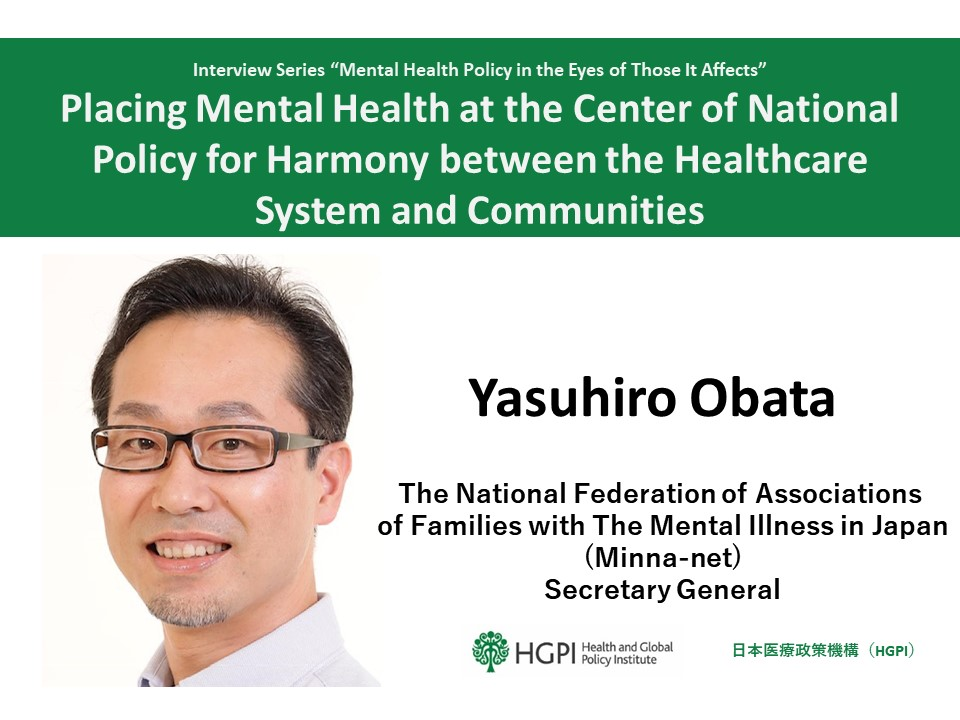 """""""Mental Health Policy in the Eyes of Those It Affects"""" Interview Series – Interview 2: Mr. Yasuhiro Obata """"Placing Mental Health at the Center of National Policy for Harmony between the Healthcare System and Communities"""""""
