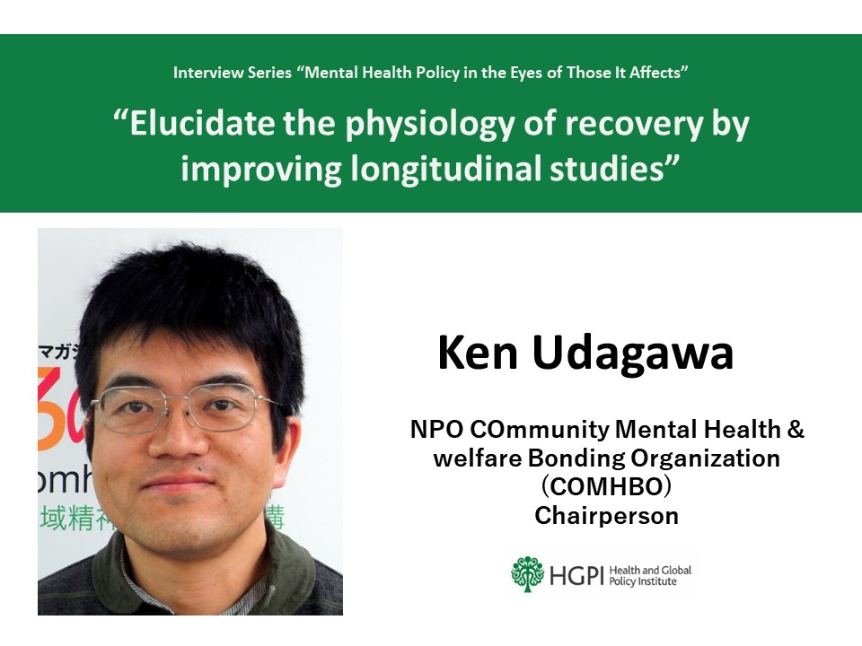 """""""Mental Health Policy in the Eyes of Those It Affects"""" Interview Series – Interview 1: Mr. Ken Udagawa """"Elucidate the physiology of recovery by improving longitudinal studies"""""""